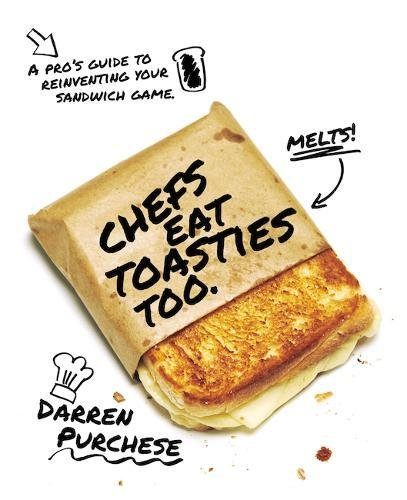 Chefs Eat Toasties Too: A Pro's Guide for Reinventing Your Sandwich Game by Darren Purchese