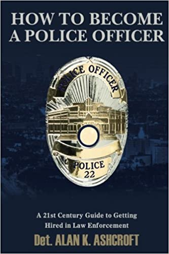 How to Become a Police Officer A 21st Century Guide to Getting Hired In Law Enforcement