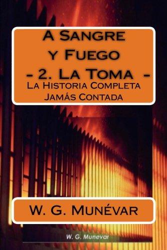 A Sangre y Fuego   -  La Toma  -: La Historia Completa Jamas Contada (La Toma del Palacio de Justicia - Hechos Reales) (Volume 2) (Spanish Edition) [W. G. Munevar] (Tapa Blanda)