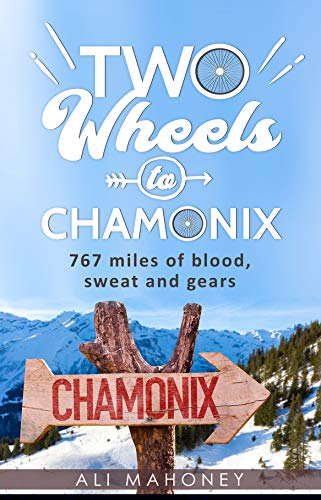 Two Wheels to Chamonix: 767 miles of blood, sweat and gears por Ali Mahoney