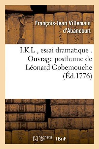 I.K.L., Essai Dramatique . Ouvrage Posthume de Leonard Gobemouche: Publie Par Marc-Roch-Luc-PIC-Loup, Citoyen de Nanterre Derniere Edition (Litterature) (French Edition)