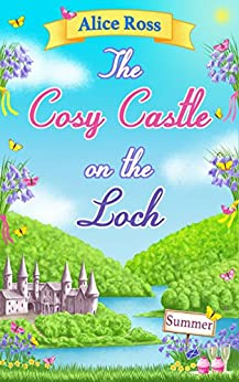 The Cosy Castle on the Loch: Summer (Book 2): Escape to the gorgeous Highlands with this feel good romance by [Ross, Alice]