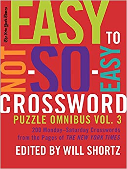 The New York Times Easy to Not-So-Easy Crossword Puzzle Omnibus Volume 3: 200 Monday--Saturday Crosswords from the Pages of the New York Times