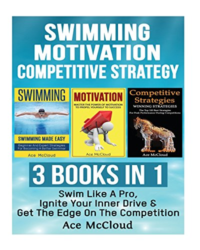Swimming: Motivation: Competitive Strategy: 3 Books in 1: Swim Like A Pro, Ignite Your Inner Drive & Get The Edge On The Competition (Swimming Tips ... Strategy Secrets To Swim Better and Win More)