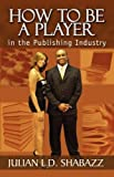 How to Be a Player in the Publishing Industry, Julian Shabazz, 1893680118