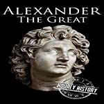Alexander the Great: A Life from Beginning to End | Hourly History