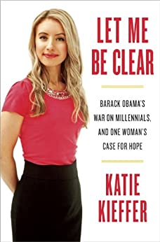 Let Me Be Clear: Barack Obama's War on Millennials, and One Woman's Case for Hope by [Kieffer, Katie]