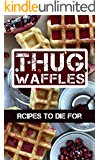 Thug Waffles: Waffle Recipes To Die For - Dangerously Delicious, Criminally Sweet & Savory Belgian Syrup Wafer Kitchen Cookbook