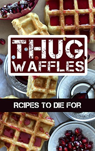 Thug Waffles: Waffle Recipes To Die For - Dangerously Delicious, Criminally Sweet & Savory Belgian Syrup Wafer Kitchen Cookbook by [WaffleLover, The]