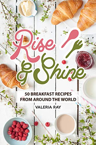 Rise and Shine: 50 Breakfast Recipes from Around the World by Valeria Ray