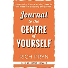 Journal to the Centre of Yourself: 201 Inspiring Journal Writing Ideas for effortless self-discovery and growth