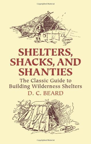 Shelters, Shacks, and Shanties: The Classic Guide to Building Wilderness Shelters by D. C. Beard (Sep 10 2004)