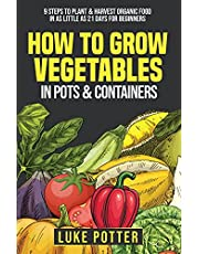 How to Grow Vegetables in Pots and Containers: 9 Steps to Plant & Harvest Organic Food in as Little as 21 Days for Beginners
