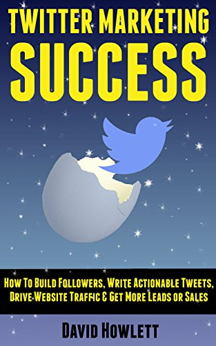 Twitter Marketing Success: How to Build Followers, Write Actionable Tweets, Drive Website Traffic & Get More Leads or Sales