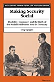 Making Security Social: Disability, Insurance, and the Birth of the Social Entitlement State in Germany (Social History, Popular Culture, And Politics In Germany)