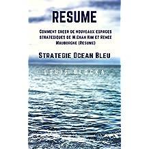 Résumé - Stratégie Océan Bleu: Comment créer de nouveaux espaces stratégiques  de W.Chan Kim et Renée Mauborgne (Essentiels du management t. 1) (French Edition)