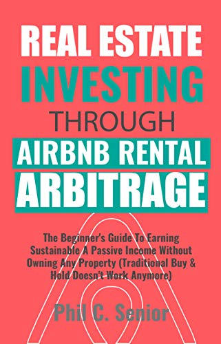 Real Estate Investing Through AirBNB Rental Arbitrage: The Beginner's Guide To Earning Sustainable A Passive Income Without Owning Any Property (Traditional Buy & Hold Doesn't Work Anymore) (Real Estate Finance & Investments Risks And Opportunities)