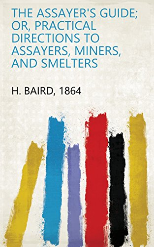 The Assayer's Guide; Or, Practical Directions to Assayers, Miners, and Smelters ()