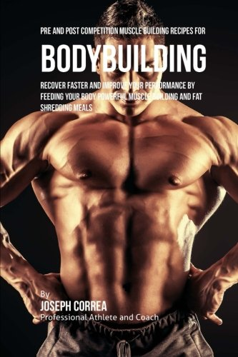Pre and Post Competition Muscle Building Recipes for Bodybuilding: Recover faster and improve your performance by feeding your body powerful muscle building and fat shredding meals pdf