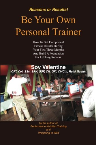Be Your Own Personal Trainer: How To Get Exceptional Fitness Results, During Your First Three-months, And Build A Foundation For Lifelong Success. (Reasons or Results!) (Volume 1)