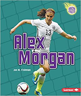 Alex Morgan (Amazing Athletes)  Jon M. Fishman  9781467796217  Amazon.com   Books 310a571c0