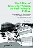 The Politics of Knowledge Work in the Post-Industrial Culture : Understanding the Dissemination of Knowledge of the Sciences, Humanities, and the Arts, Stettler, Rene, 3990435469