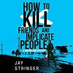 How to Kill Friends and Implicate People: Sam Ireland Mysteries, Book 2 | Jay Stringer