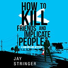 How to Kill Friends and Implicate People: Sam Ireland Mysteries, Book 2 Audiobook by Jay Stringer Narrated by Napoleon Ryan, Heather Wilds