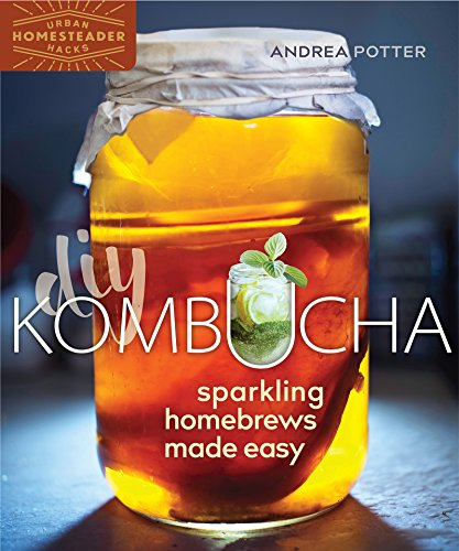 DIY Kombucha: Sparkling Homebrews Made Easy (Urban Homesteader Hacks) by Andrea Potter