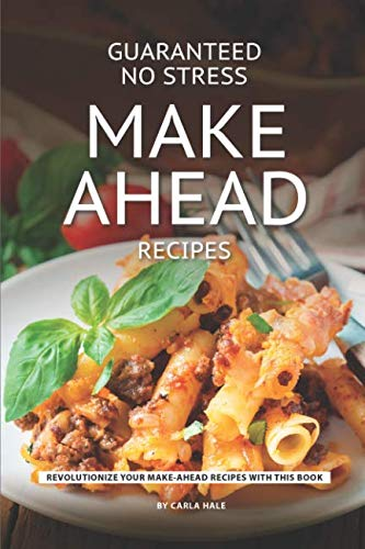 Guaranteed No Stress Make Ahead Recipes: Revolutionize Your Make-Ahead Recipes with This Book by Carla Hale