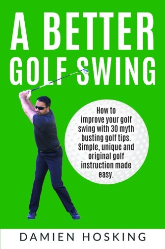 A better golf swing: How to improve your golf swing with 30 myth busting golfing tips. Unique and original golf instruction made easy