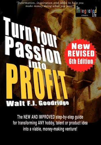 Turn Your Passion Into Profit: The NEW AND IMPROVED step-by-step guide for turning ANY hobby, talent,  or new product idea into a money-making venture!