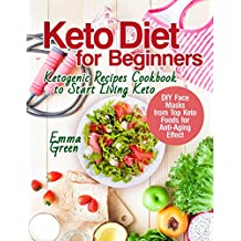 Keto Diet for Beginners: Ketogenic Recipes Cookbook to Start Living Keto. DIY Face Masks from Top Keto Foods for Anti-Aging Effect (keto diet beginners, keto diet books for beginners, keto diet 2019)