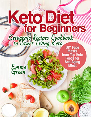Keto Diet for Beginners: Ketogenic Recipes Cookbook to Start Living Keto. DIY Face Masks from Top Keto Foods for Anti-Aging Effect (keto beginners book, ketogenic diet 2018) by [Green, Emma]