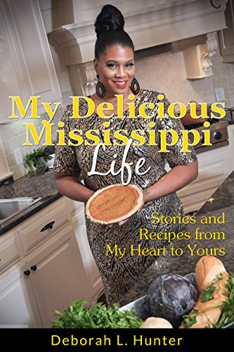 My Delicious Mississippi Life: Stories and Recipes from My Heart to Yours: (Peace in the Storm Publishing Presents) by Deborah L Hunter