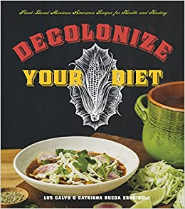 Decolonize your diet plant based mexican american recipes for decolonize your diet plant based mexican american recipes for health and healing luz calvo catriona rueda esquibel 9781551525921 amazon books forumfinder Choice Image