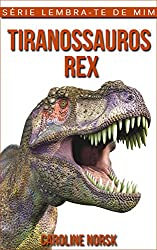 Tiranossauros Rex: Fotos Incríveis e Factos Divertidos sobre Tiranossauros Rex para Crianças (Série Lembra-Te De Mim) (Portuguese Edition)