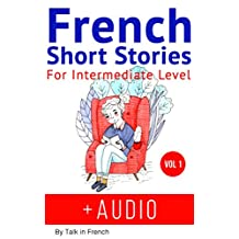 French: Short Stories for Intermediate Level + AUDIO: Improve your French listening comprehension skills with seven French stories for intermediate level (French Short Stories t. 1) (French Edition)