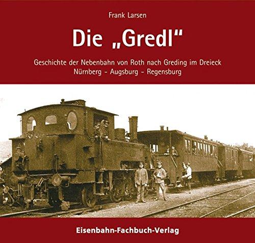 Die Gredl. Geschichte der Bahnlinie Roth - Hilpolstein - Greding