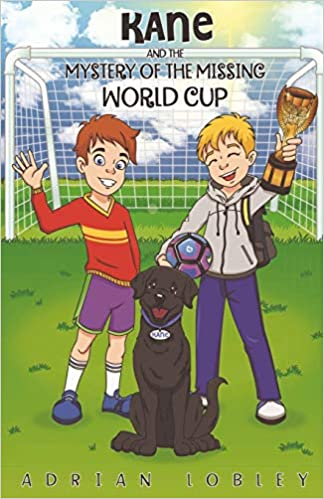 Adrian Lobley - Kane And The Mystery Of The Missing World Cup: A Football Adventure Story For Children Aged 7-10 Years