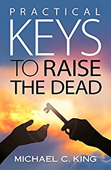 Practical Keys to Raise the Dead by [King, Michael C]
