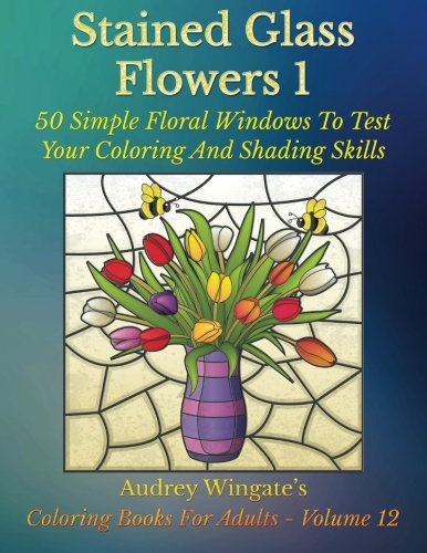 (Stained Glass Flowers 1: 50 Simple Floral Windows To Test Your Coloring And Shading Skills (Coloring Books for Adults) (Volume 12))