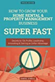 How To Grow Your Home Rental & Property Management Business SUPER FAST: Secrets to 10x Profits, Leadership, Innovation & Gaining an Unfair Advantage