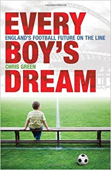 Book Every Boy's Dream: England's Football Future on the Line: Britain's Footballing Future by Chris Green (2009-08-01)