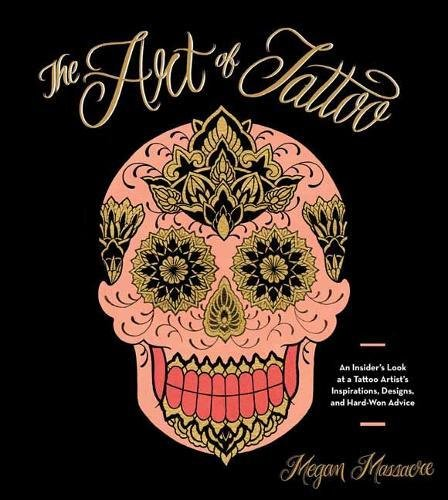 The Art of Tattoo: An Insider's Look at a Tattoo Artist's Inspirations, Designs, and Hard-Won Advice