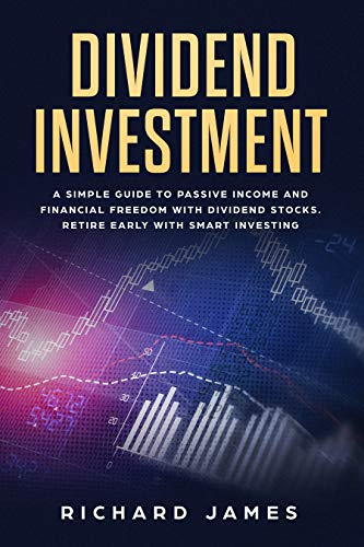 Dividend Investment: A Simple Guide to Passive Income and Financial Freedom with Dividend Stocks. Retire Early With Smart Investing
