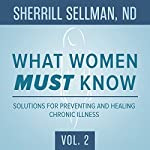 What Women Must Know, Vol. 2: Solutions for Preventing and Healing Chronic Illness | Sherrill Sellman ND - interviewer