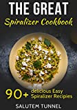 Spiralizer Cookbook: The Great Spiralizer Cookbook: 90+ Delicious Easy Spiralizer Recipies (Spiralizer, Spiralizer Cookbook, Spiralizer Recipes, Spiralizer Recipe Book)