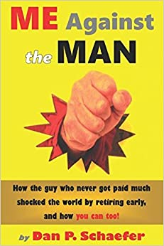 Me Against the Man: How the Guy Who Never Got Paid Much Shocked the World by Retiring Early, and How You Can Too! [2/20/2017] Dan P. Schaefer