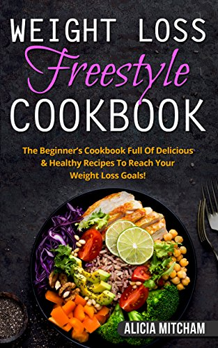 Weight Loss Freestyle Cookbook: The Beginner's Cookbook Full Of Delicious & Healthy Recipes To Reach Your Weight Loss Goals! (Diet To Lose 1 Kilo A Week)